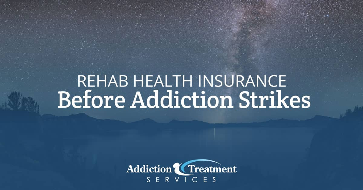 Considerations for Health Insurance for Rehab Before Addiction Strikes - ATS