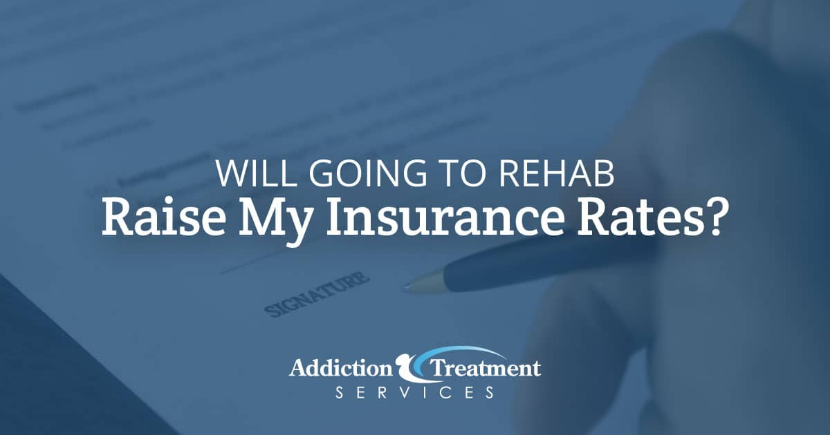Will Going to Rehab Raise My Insurance Rates - Addiction Treatment Services